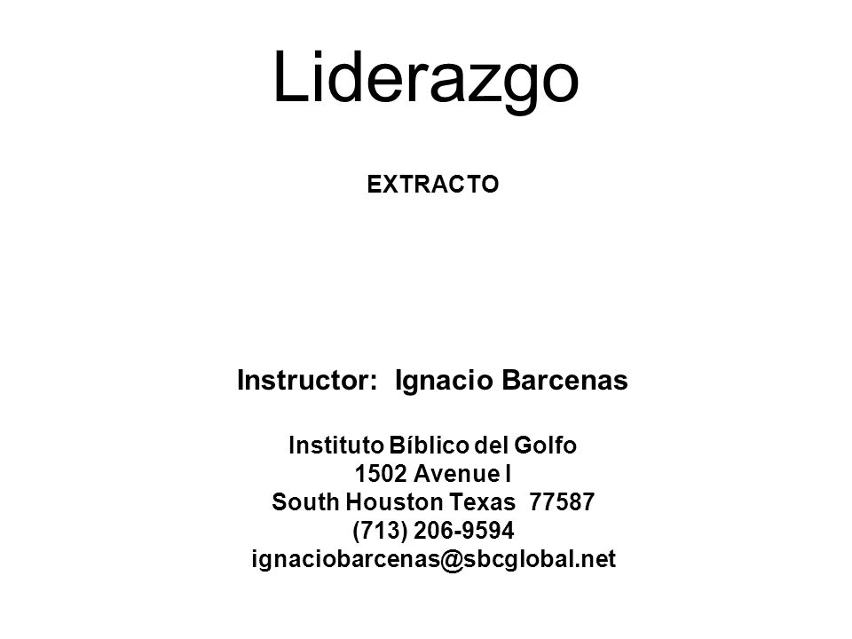 Liderazgo EXTRACTO Instructor: Ignacio Barcenas Instituto Bíblico del Golfo 1502 Avenue I South Houston Texas 77587 (713) 206-9594 ignaciobarcenas@sbc