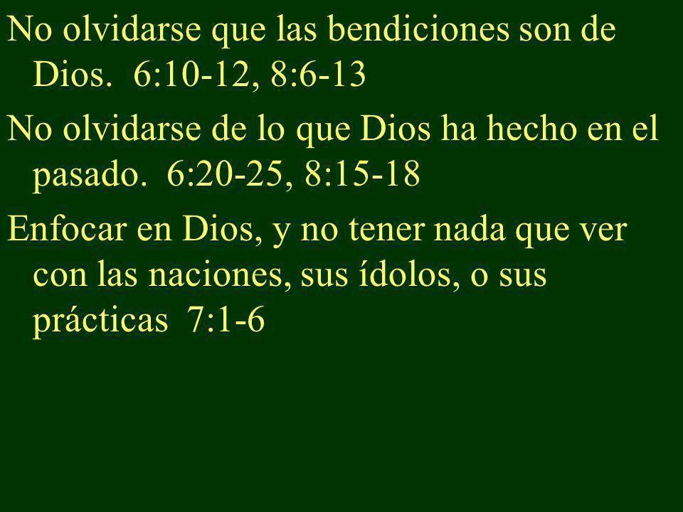 No olvidarse que las bendiciones son de Dios. 6:10-12, 8:6-13 No olvidarse de lo que Dios ha hecho en el pasado. 6:20-25, 8:15-18 Enfocar en Dios, y n