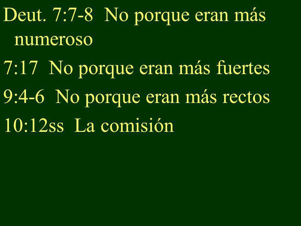 Deut. 7:7-8 No porque eran más numeroso 7:17 No porque eran más fuertes 9:4-6 No porque eran más rectos 10:12ss La comisión