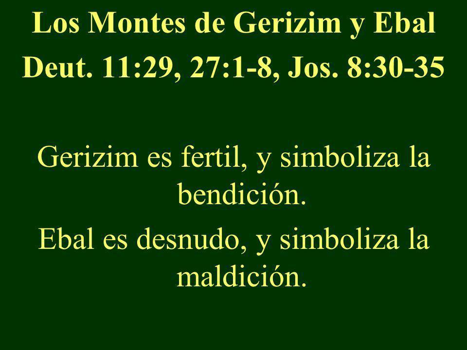 Los Montes de Gerizim y Ebal Deut. 11:29, 27:1-8, Jos. 8:30-35 Gerizim es fertil, y simboliza la bendición. Ebal es desnudo, y simboliza la maldición.