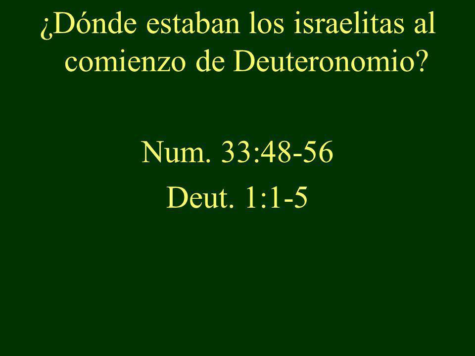 ¿Dónde estaban los israelitas al comienzo de Deuteronomio? Num. 33:48-56 Deut. 1:1-5