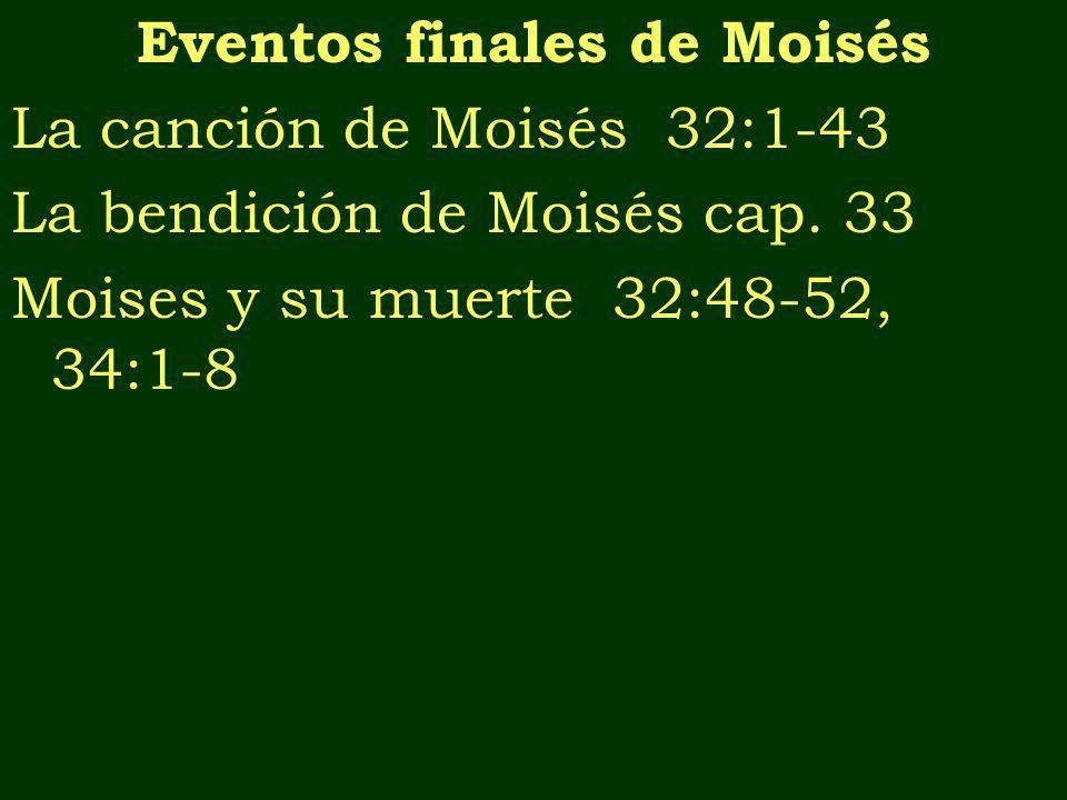 Eventos finales de Moisés La canción de Moisés 32:1-43 La bendición de Moisés cap. 33 Moises y su muerte 32:48-52, 34:1-8