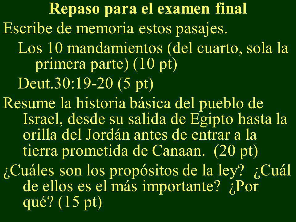 Repaso para el examen final Escribe de memoria estos pasajes. Los 10 mandamientos (del cuarto, sola la primera parte) (10 pt) Deut.30:19-20 (5 pt) Res
