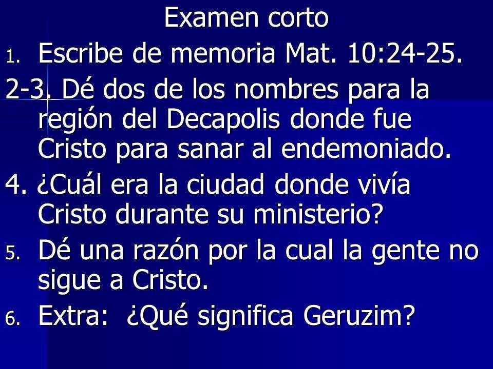Examen corto 1. Escribe de memoria Mat. 10:24-25. 2-3. Dé dos de los nombres para la región del Decapolis donde fue Cristo para sanar al endemoniado.