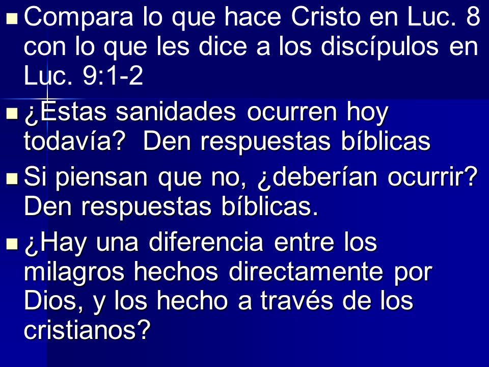Compara lo que hace Cristo en Luc. 8 con lo que les dice a los discípulos en Luc. 9:1-2 ¿Estas sanidades ocurren hoy todavía? Den respuestas bíblicas