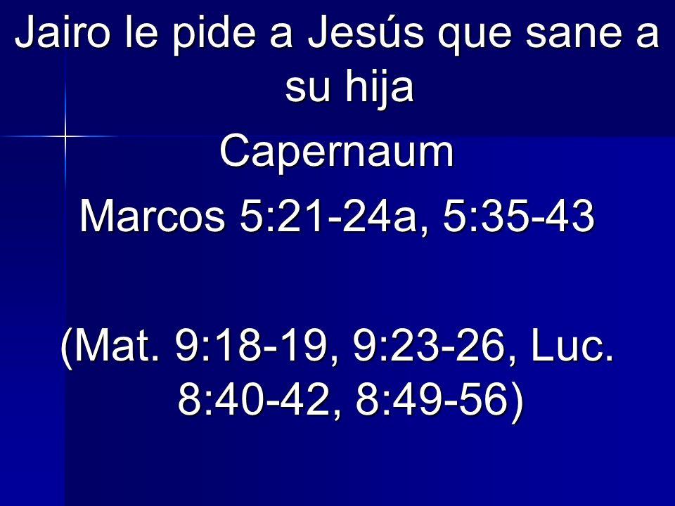 Jairo le pide a Jesús que sane a su hija Capernaum Marcos 5:21-24a, 5:35-43 (Mat. 9:18-19, 9:23-26, Luc. 8:40-42, 8:49-56)