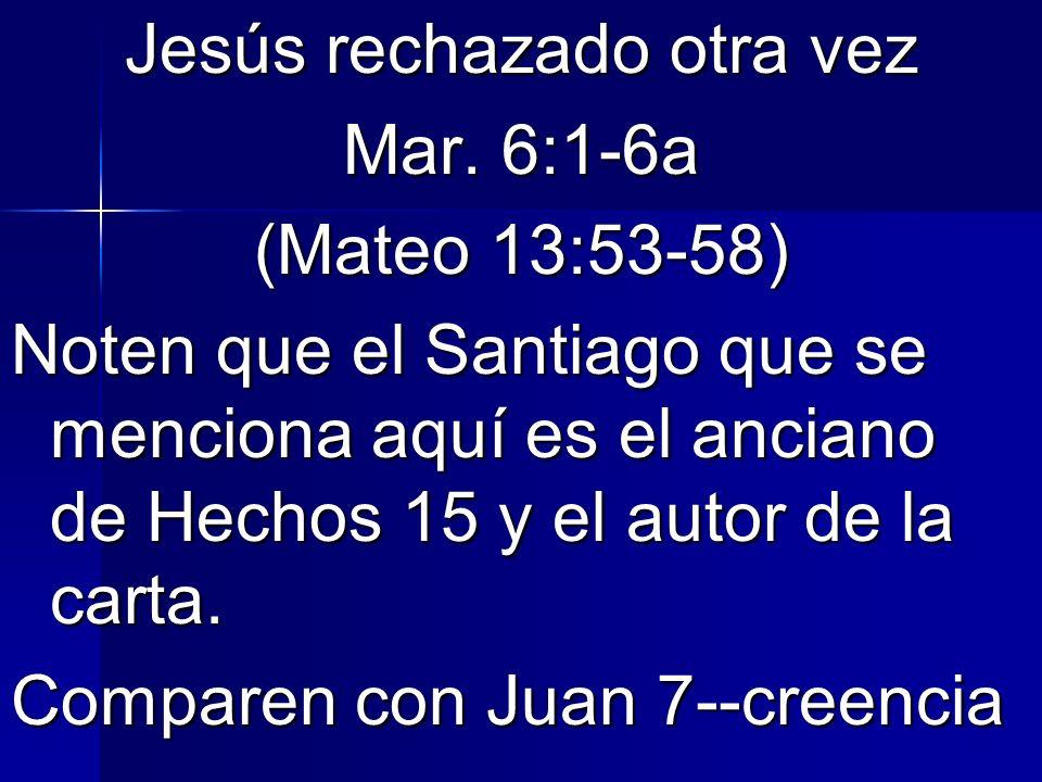 Jesús rechazado otra vez Mar. 6:1-6a (Mateo 13:53-58) Noten que el Santiago que se menciona aquí es el anciano de Hechos 15 y el autor de la carta. Co