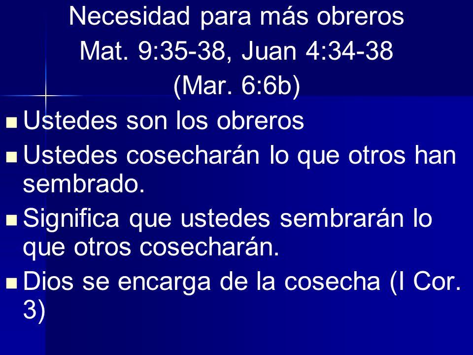 Necesidad para más obreros Mat. 9:35-38, Juan 4:34-38 (Mar. 6:6b) Ustedes son los obreros Ustedes cosecharán lo que otros han sembrado. Significa que