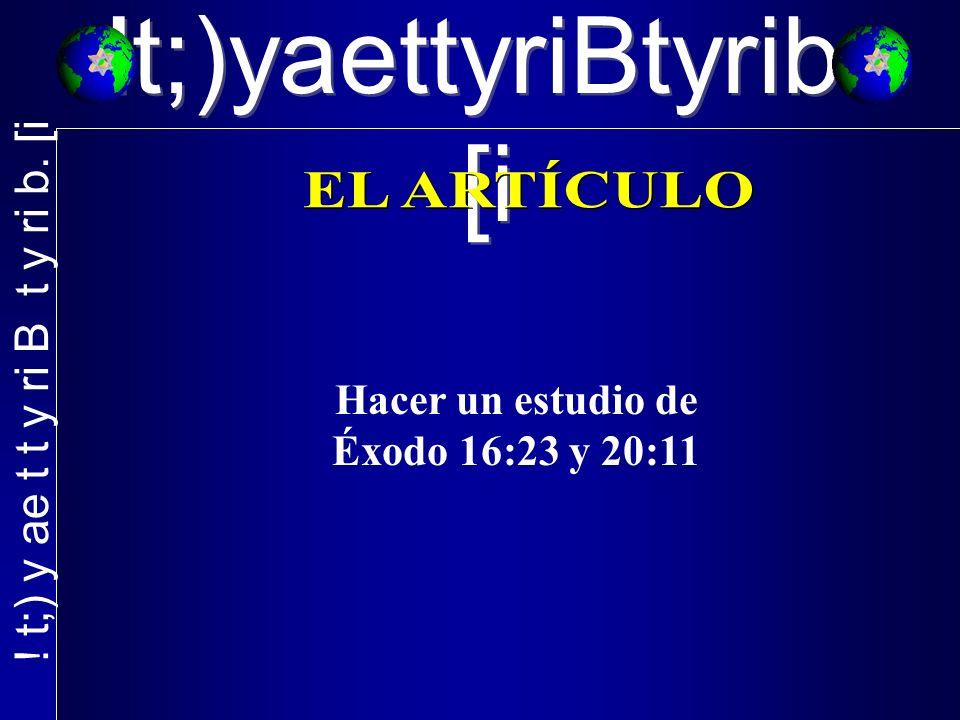 !t;)yaettyriBtyrib. [i Hacer un estudio de Éxodo 16:23 y 20:11