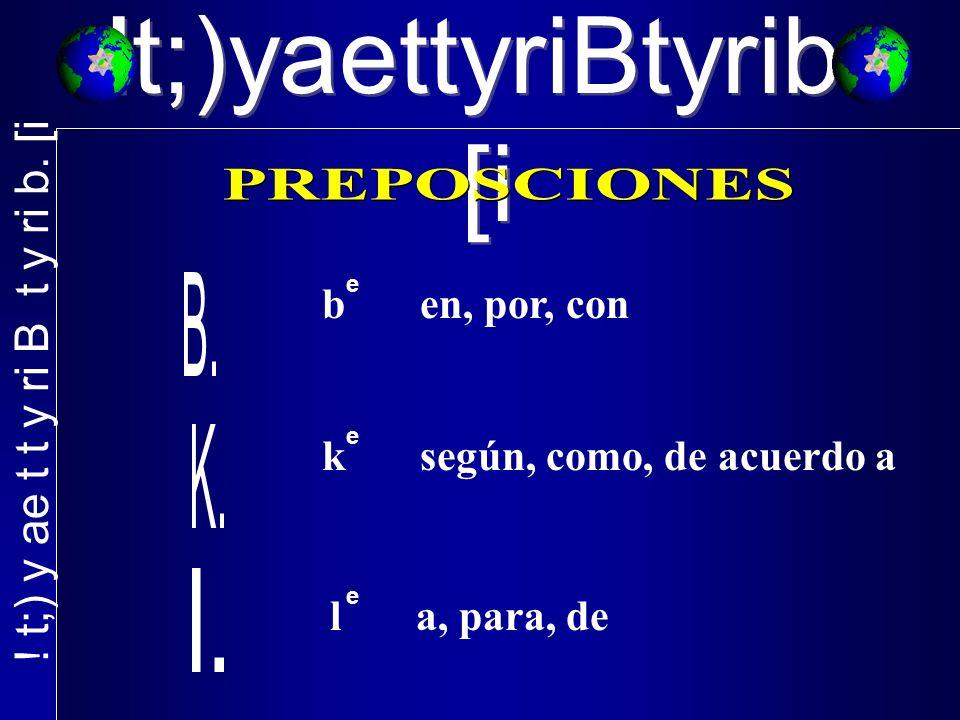 b en, por, con e k según, como, de acuerdo a l a, para, de e e