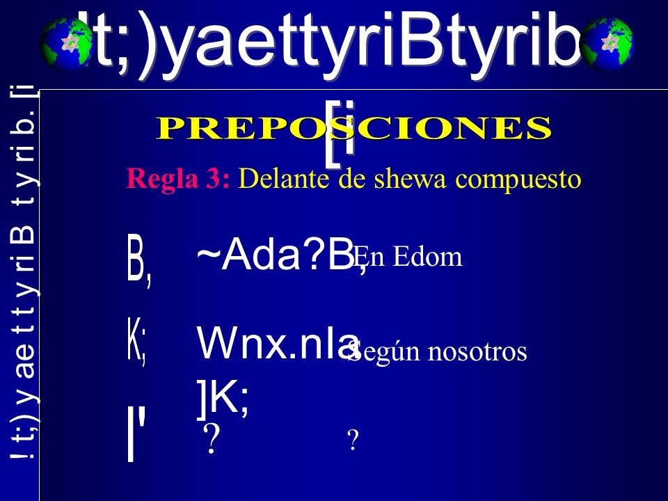 !t;)yaettyriBtyrib. [i Regla 3: Delante de shewa compuesto ~Ada B, En Edom Wnx.nIa ]K; .