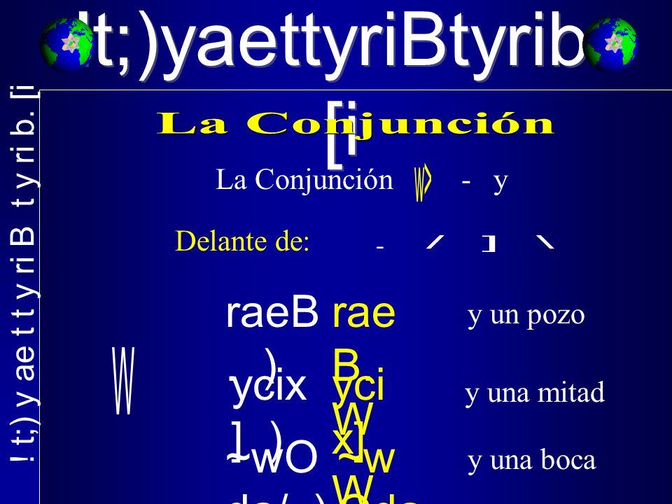 !t;)yaettyriBtyrib. [i La Conjunción - y Delante de: raeB.