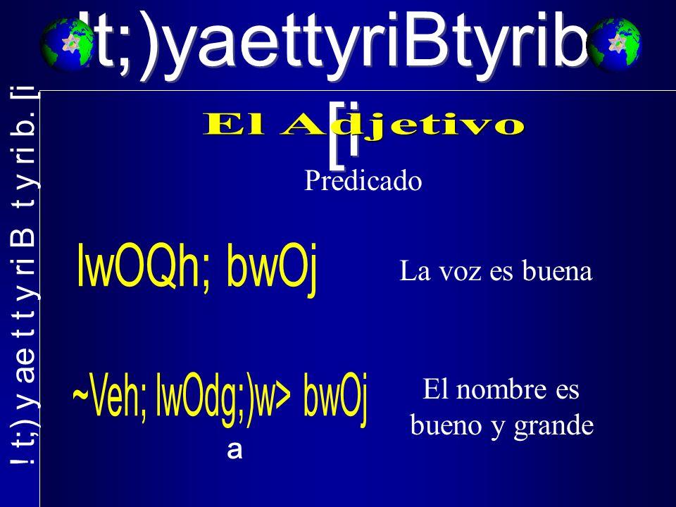 !t;)yaettyriBtyrib. [i Predicado La voz es buena ª El nombre es bueno y grande