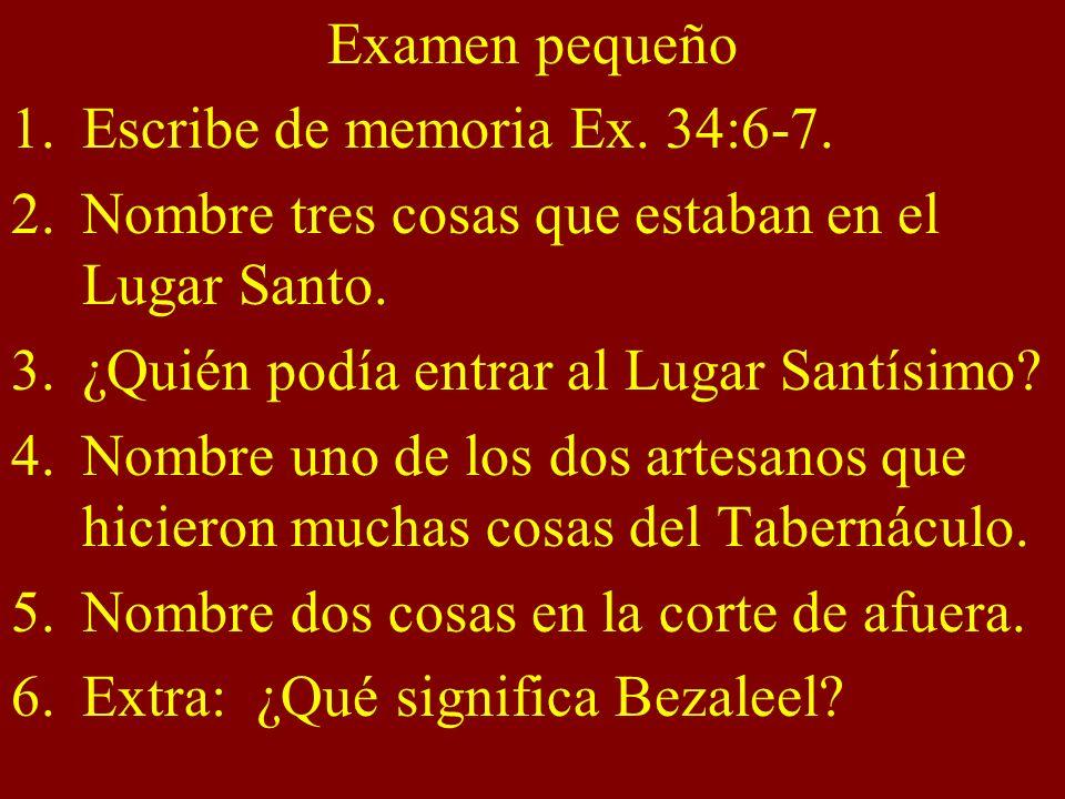 Examen pequeño 1.Escribe de memoria Ex. 34:6-7. 2.Nombre tres cosas que estaban en el Lugar Santo. 3.¿Quién podía entrar al Lugar Santísimo? 4.Nombre