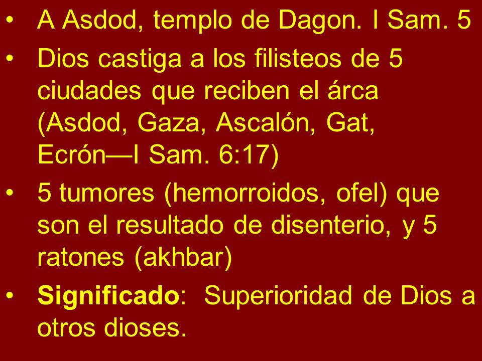 A Asdod, templo de Dagon. I Sam. 5 Dios castiga a los filisteos de 5 ciudades que reciben el árca (Asdod, Gaza, Ascalón, Gat, EcrónI Sam. 6:17) 5 tumo