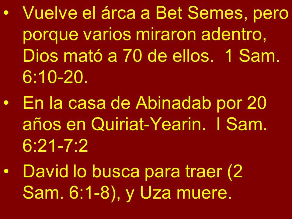 Vuelve el árca a Bet Semes, pero porque varios miraron adentro, Dios mató a 70 de ellos. 1 Sam. 6:10-20. En la casa de Abinadab por 20 años en Quiriat