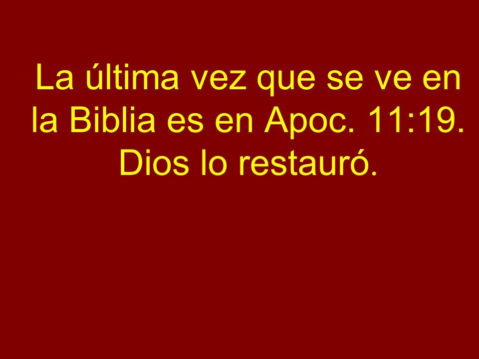 La última vez que se ve en la Biblia es en Apoc. 11:19. Dios lo restauró.