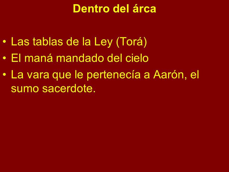 Dentro del árca Las tablas de la Ley (Torá) El maná mandado del cielo La vara que le pertenecía a Aarón, el sumo sacerdote.