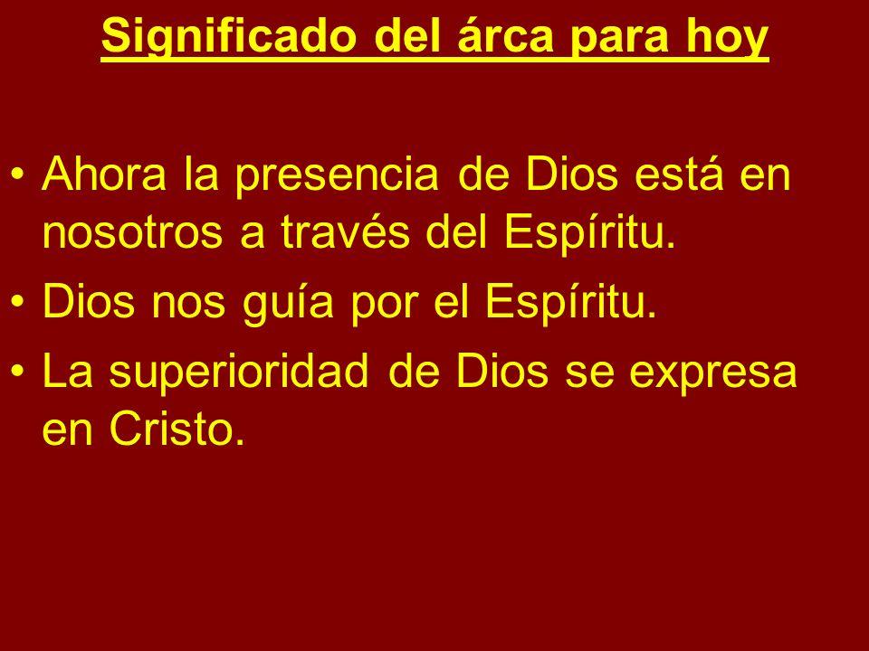 Significado del árca para hoy Ahora la presencia de Dios está en nosotros a través del Espíritu. Dios nos guía por el Espíritu. La superioridad de Dio