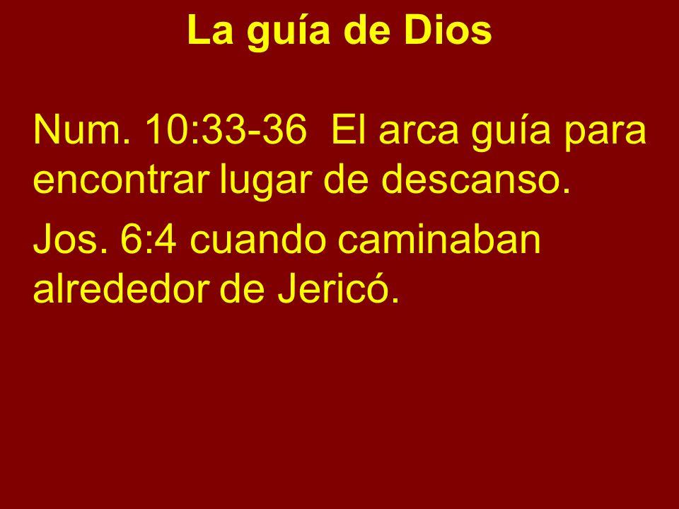 La guía de Dios Num. 10:33-36 El arca guía para encontrar lugar de descanso. Jos. 6:4 cuando caminaban alrededor de Jericó.