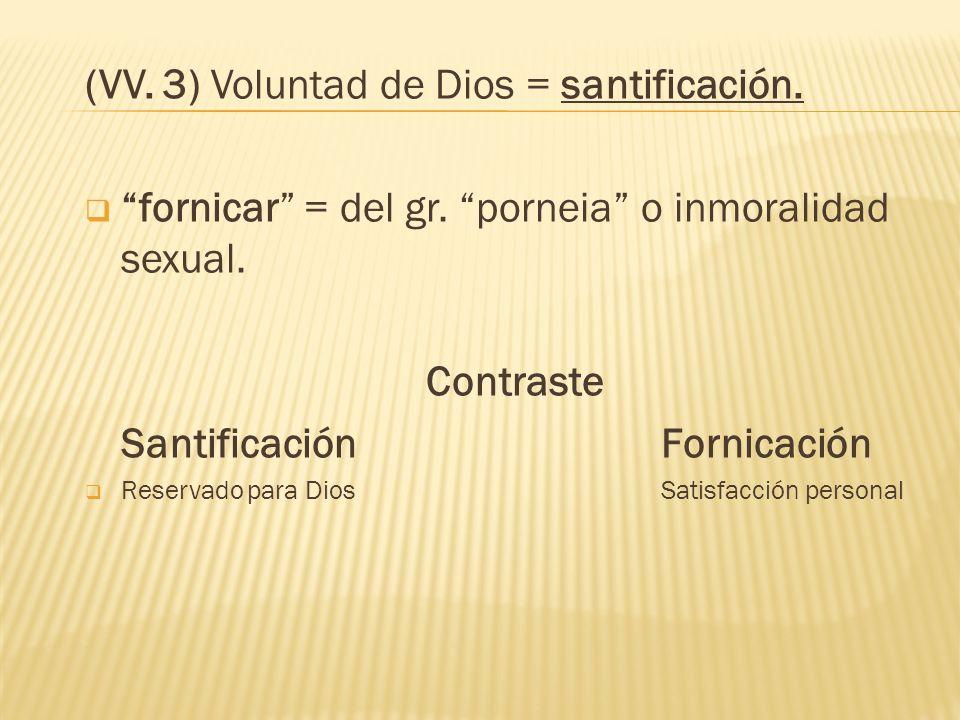 (VV. 3) Voluntad de Dios = santificación. fornicar = del gr. porneia o inmoralidad sexual. Contraste SantificaciónFornicación Reservado para DiosSatis