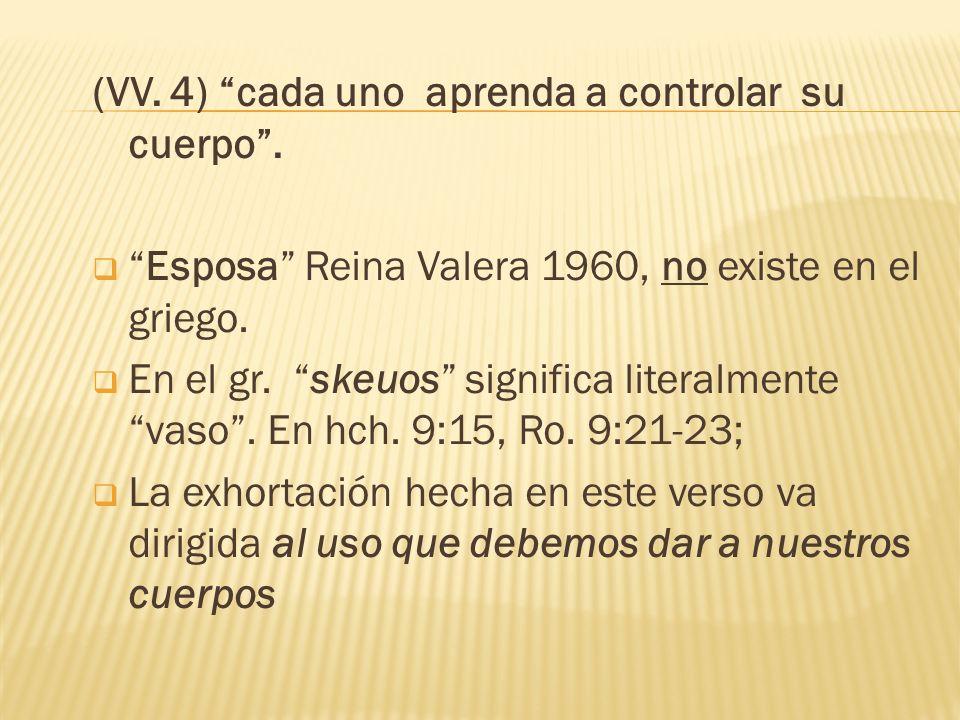 (VV. 4) cada uno aprenda a controlar su cuerpo. Esposa Reina Valera 1960, no existe en el griego. En el gr. skeuos significa literalmente vaso. En hch