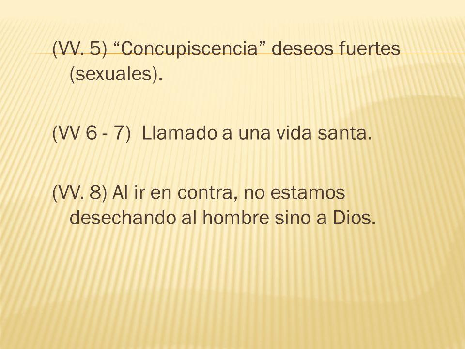 (VV. 5) Concupiscencia deseos fuertes (sexuales). (VV 6 - 7) Llamado a una vida santa. (VV. 8) Al ir en contra, no estamos desechando al hombre sino a
