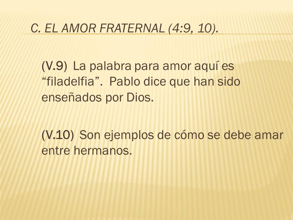 C. EL AMOR FRATERNAL (4:9, 10). (V.9) La palabra para amor aquí es filadelfia. Pablo dice que han sido enseñados por Dios. (V.10) Son ejemplos de cómo