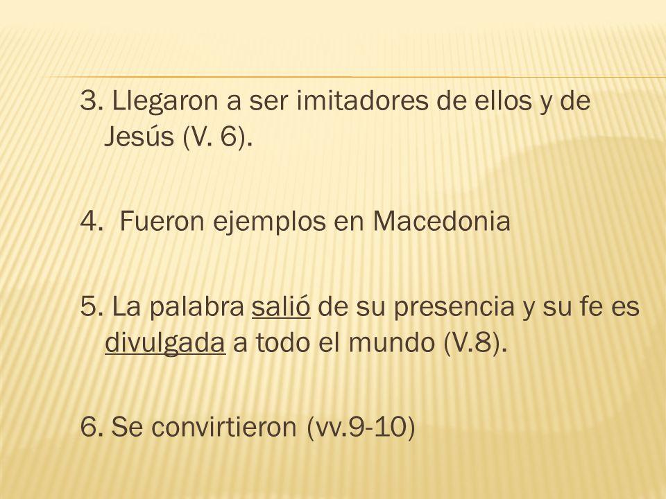 3. Llegaron a ser imitadores de ellos y de Jesús (V. 6). 4. Fueron ejemplos en Macedonia 5. La palabra salió de su presencia y su fe es divulgada a to