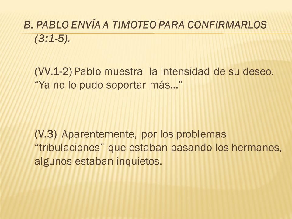 B. PABLO ENVÍA A TIMOTEO PARA CONFIRMARLOS (3:1-5). (VV.1-2) Pablo muestra la intensidad de su deseo. Ya no lo pudo soportar más... (V.3) Aparentement
