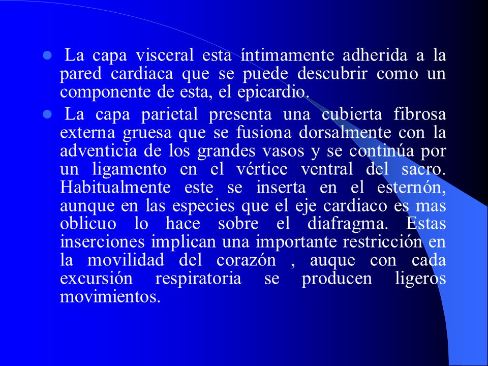La capa visceral esta íntimamente adherida a la pared cardiaca que se puede descubrir como un componente de esta, el epicardio. La capa parietal prese