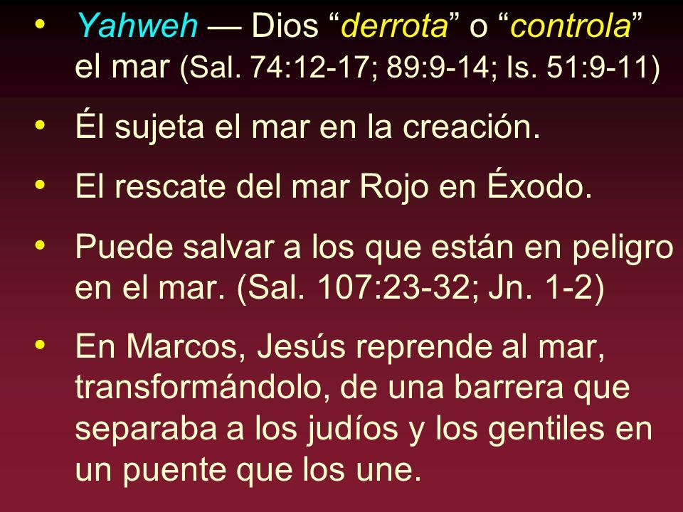 Yahweh Dios derrota o controla el mar (Sal. 74:12-17; 89:9-14; Is. 51:9-11) Él sujeta el mar en la creación. El rescate del mar Rojo en Éxodo. Puede s