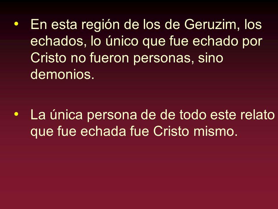 En esta región de los de Geruzim, los echados, lo único que fue echado por Cristo no fueron personas, sino demonios. La única persona de de todo este
