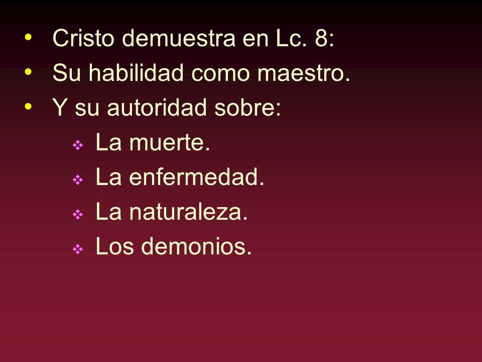 Cristo demuestra en Lc. 8: Su habilidad como maestro. Y su autoridad sobre: La muerte. La enfermedad. La naturaleza. Los demonios.