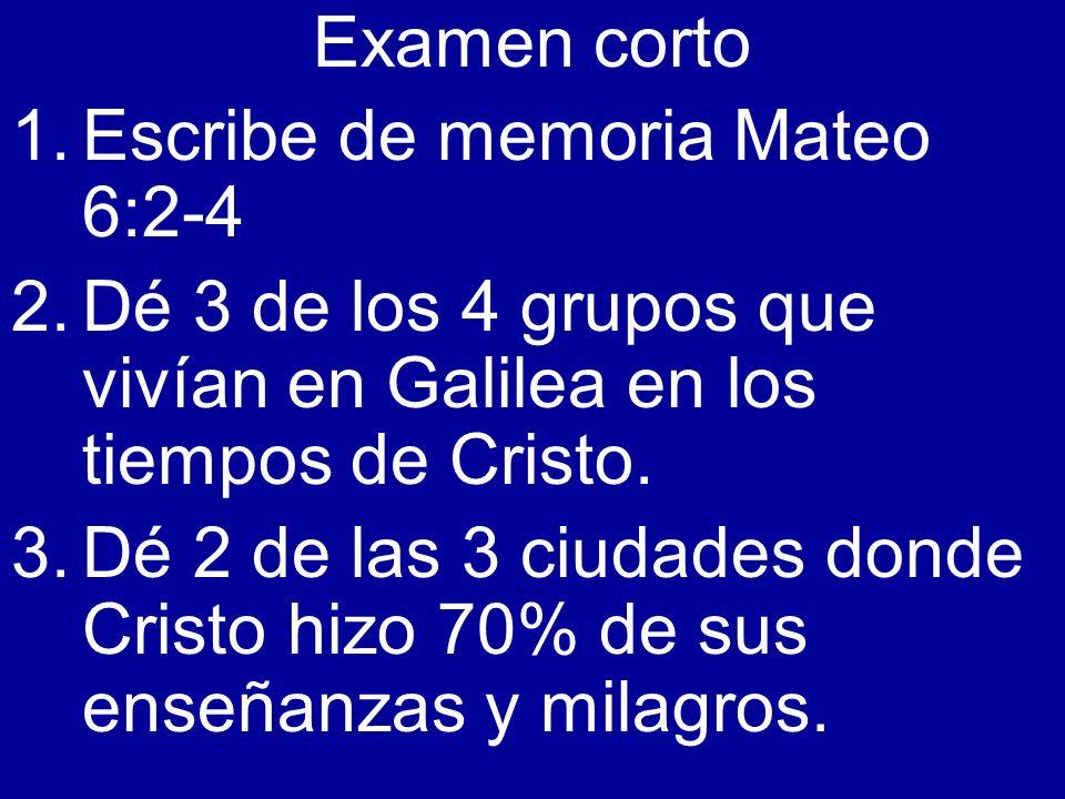 Examen corto 1.Escribe de memoria Mateo 6:2-4 2.Dé 3 de los 4 grupos que vivían en Galilea en los tiempos de Cristo. 3.Dé 2 de las 3 ciudades donde Cr