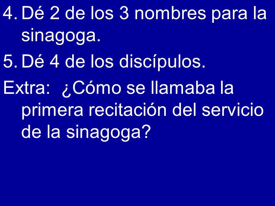 4.Dé 2 de los 3 nombres para la sinagoga. 5.Dé 4 de los discípulos. Extra: ¿Cómo se llamaba la primera recitación del servicio de la sinagoga?