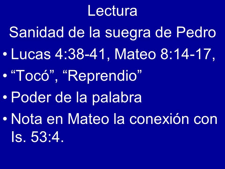 Lectura Sanidad de la suegra de Pedro Lucas 4:38-41, Mateo 8:14-17, Tocó, Reprendio Poder de la palabra Nota en Mateo la conexión con Is. 53:4.