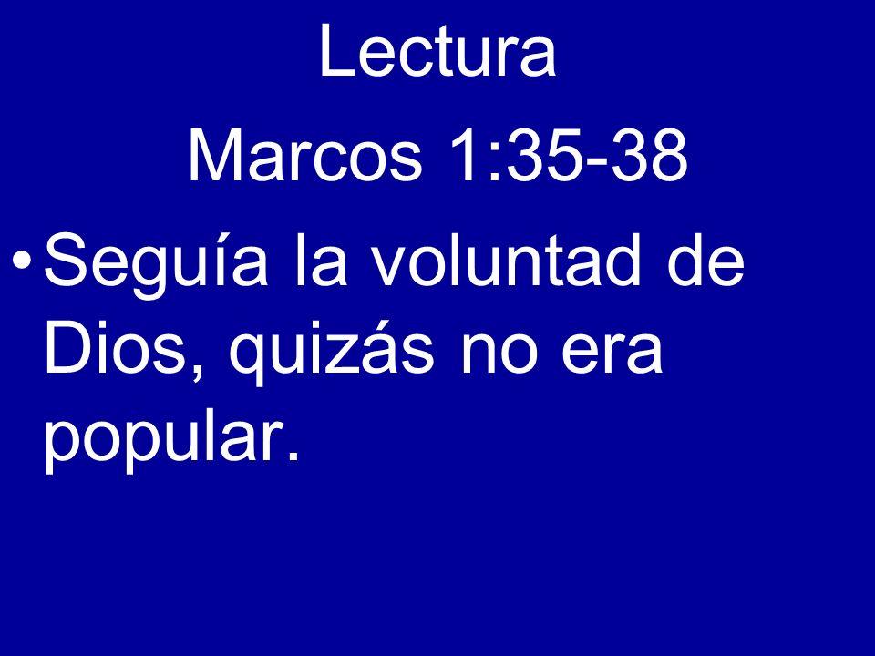 Lectura Marcos 1:35-38 Seguía la voluntad de Dios, quizás no era popular.