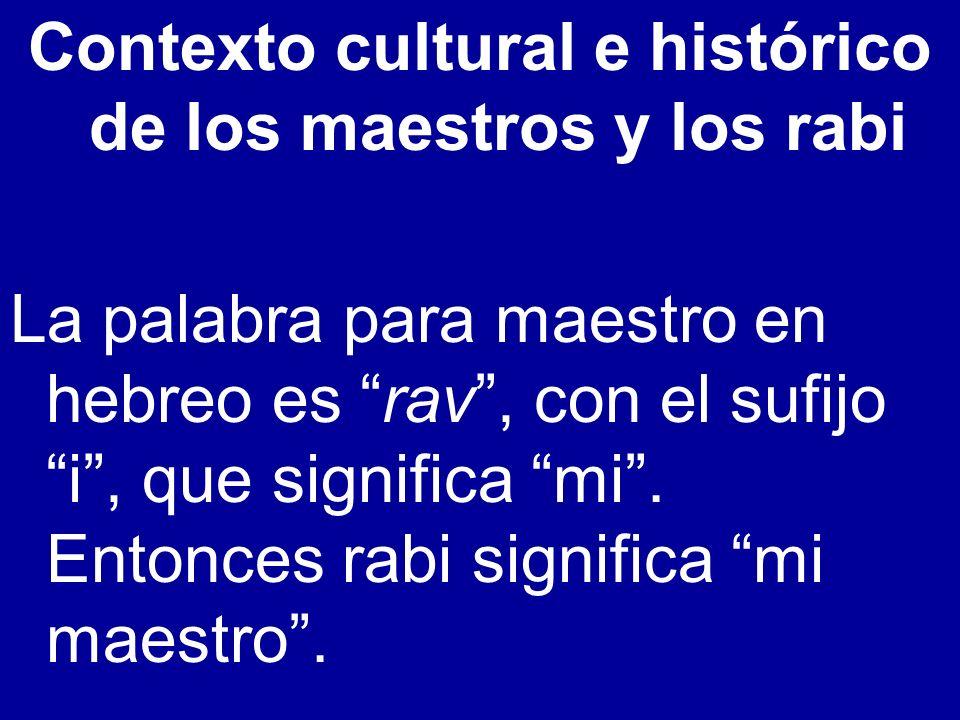 Contexto cultural e histórico de los maestros y los rabi La palabra para maestro en hebreo es rav, con el sufijo i, que significa mi. Entonces rabi si