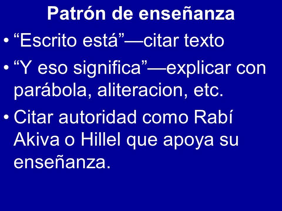 Patrón de enseñanza Escrito estácitar texto Y eso significaexplicar con parábola, aliteracion, etc. Citar autoridad como Rabí Akiva o Hillel que apoya