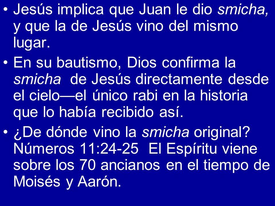Jesús implica que Juan le dio smicha, y que la de Jesús vino del mismo lugar. En su bautismo, Dios confirma la smicha de Jesús directamente desde el c