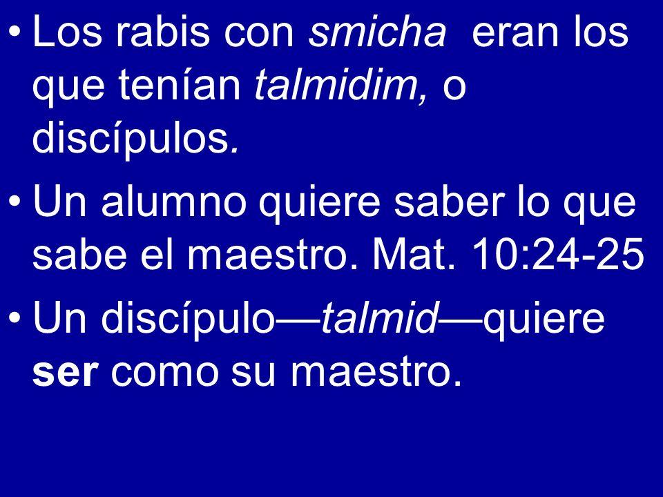 Los rabis con smicha eran los que tenían talmidim, o discípulos. Un alumno quiere saber lo que sabe el maestro. Mat. 10:24-25 Un discípulotalmidquiere