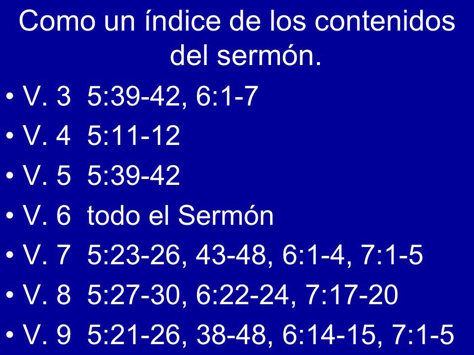 Como un índice de los contenidos del sermón. V. 3 5:39-42, 6:1-7 V. 4 5:11-12 V. 5 5:39-42 V. 6 todo el Sermón V. 7 5:23-26, 43-48, 6:1-4, 7:1-5 V. 8