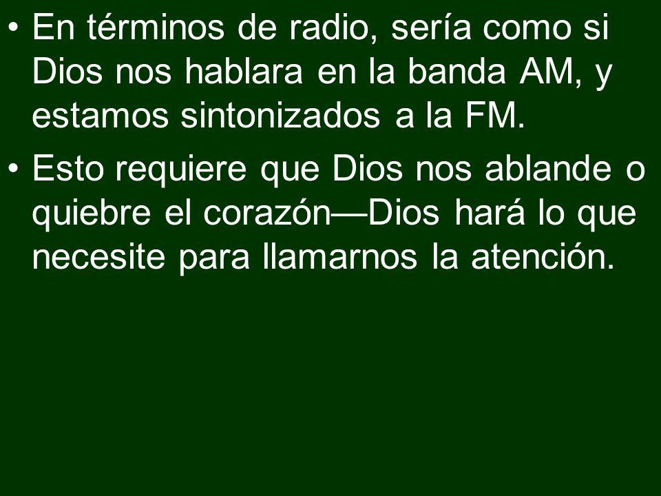 En términos de radio, sería como si Dios nos hablara en la banda AM, y estamos sintonizados a la FM. Esto requiere que Dios nos ablande o quiebre el c