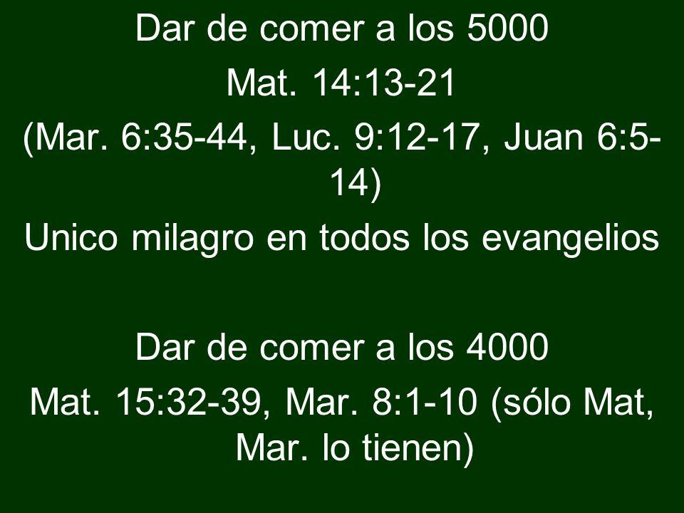 Dar de comer a los 5000 Mat. 14:13-21 (Mar. 6:35-44, Luc. 9:12-17, Juan 6:5- 14) Unico milagro en todos los evangelios Dar de comer a los 4000 Mat. 15