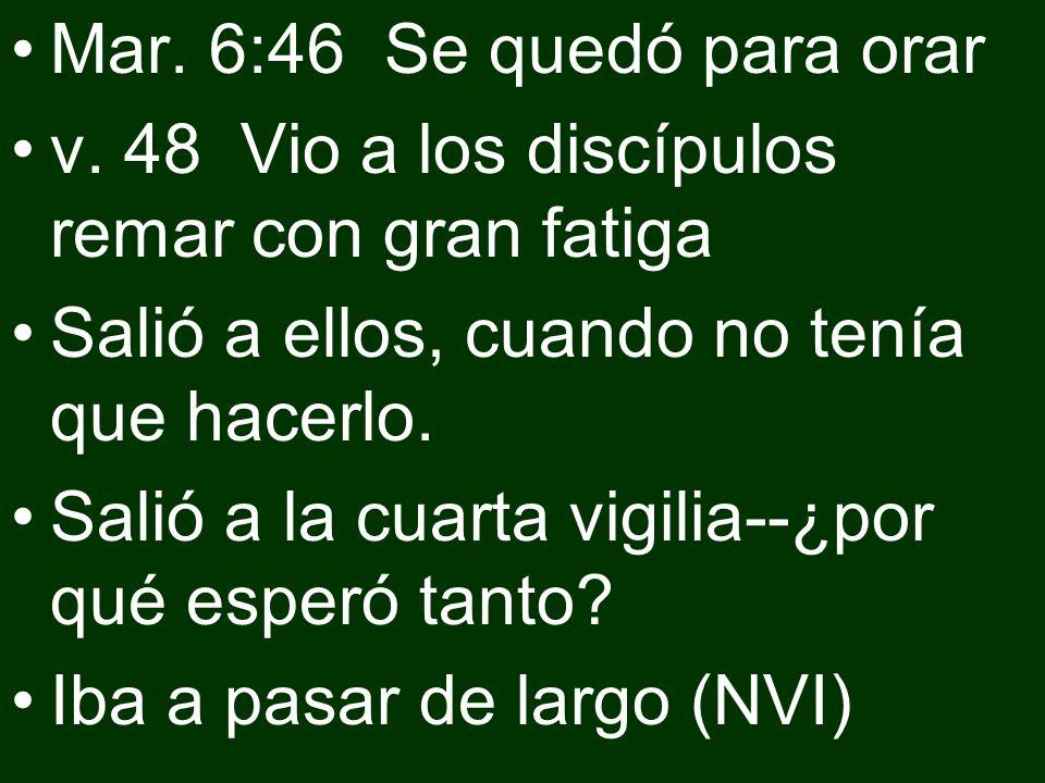 Mar. 6:46 Se quedó para orar v. 48 Vio a los discípulos remar con gran fatiga Salió a ellos, cuando no tenía que hacerlo. Salió a la cuarta vigilia--¿