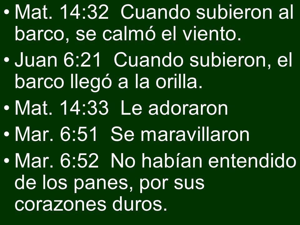 Mat. 14:32 Cuando subieron al barco, se calmó el viento. Juan 6:21 Cuando subieron, el barco llegó a la orilla. Mat. 14:33 Le adoraron Mar. 6:51 Se ma
