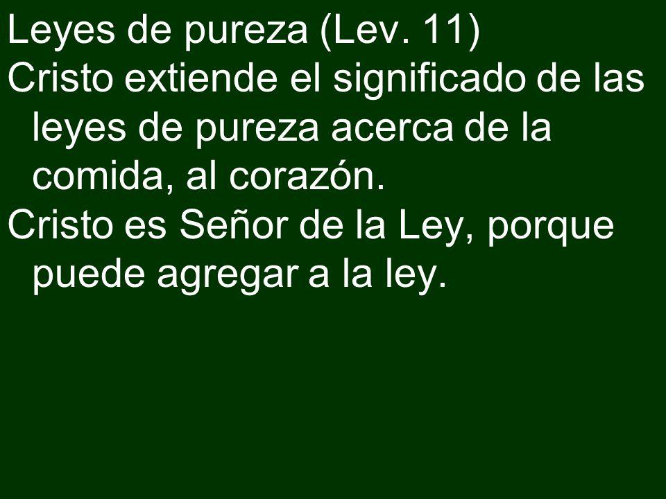 Leyes de pureza (Lev. 11) Cristo extiende el significado de las leyes de pureza acerca de la comida, al corazón. Cristo es Señor de la Ley, porque pue