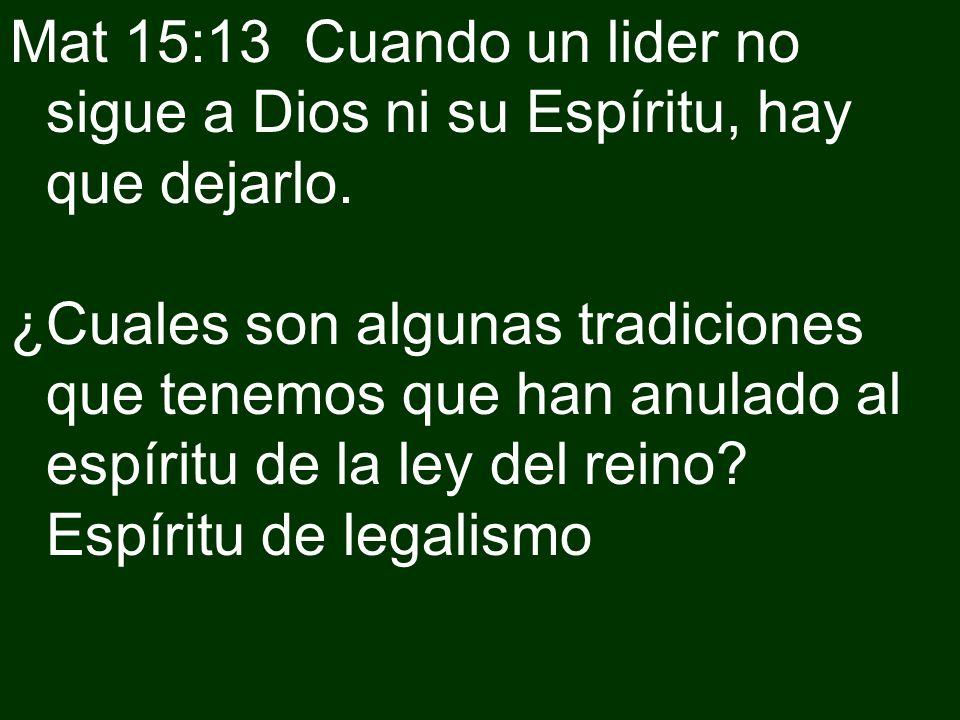 Mat 15:13 Cuando un lider no sigue a Dios ni su Espíritu, hay que dejarlo. ¿Cuales son algunas tradiciones que tenemos que han anulado al espíritu de