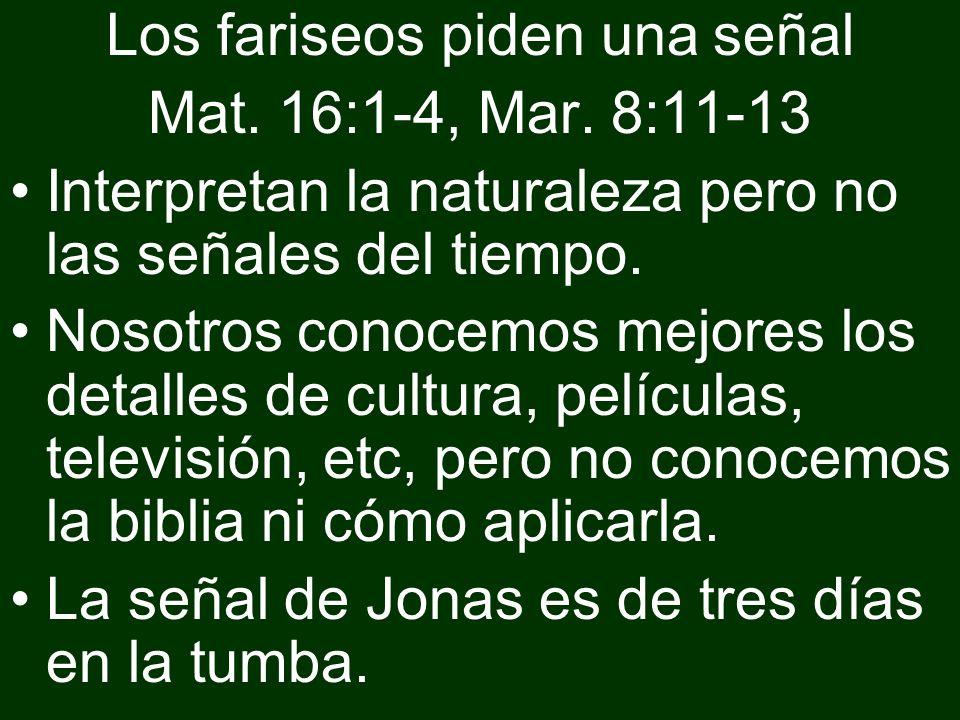 Los fariseos piden una señal Mat. 16:1-4, Mar. 8:11-13 Interpretan la naturaleza pero no las señales del tiempo. Nosotros conocemos mejores los detall